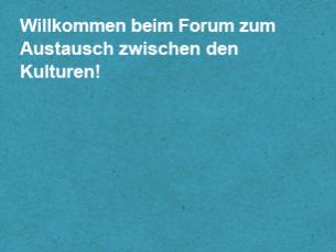 Willkommen beim Forum zum Austausch zwischen den Kulturen!